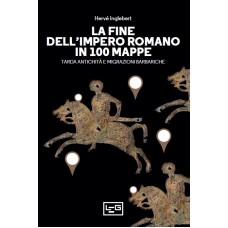 Fine dell'impero romano in 100 mappe (La). Tarda antichità e migrazioni barbariche