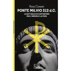 Ponte Milvio 312 d.C.. La battaglia di Costantino per l'impero e la fede