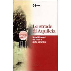 Strade di Aquileia (Le). Nuovi itinerari tra Friuli e golfo adriatico